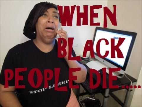 WHEN BLACK PEOPLE DIE….PARODY by: @ejspeakstruth